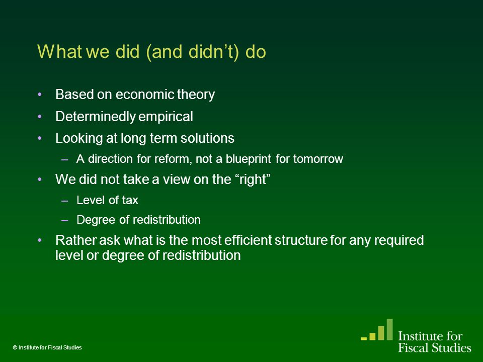 What we did (and didn't) do Based on economic theory Determinedly empirical Looking at long term solutions –A direction for reform, not a blueprint for tomorrow We did not take a view on the right –Level of tax –Degree of redistribution Rather ask what is the most efficient structure for any required level or degree of redistribution We did not explicitly address the (hugely important) political barriers to rational change © Institute for Fiscal Studies
