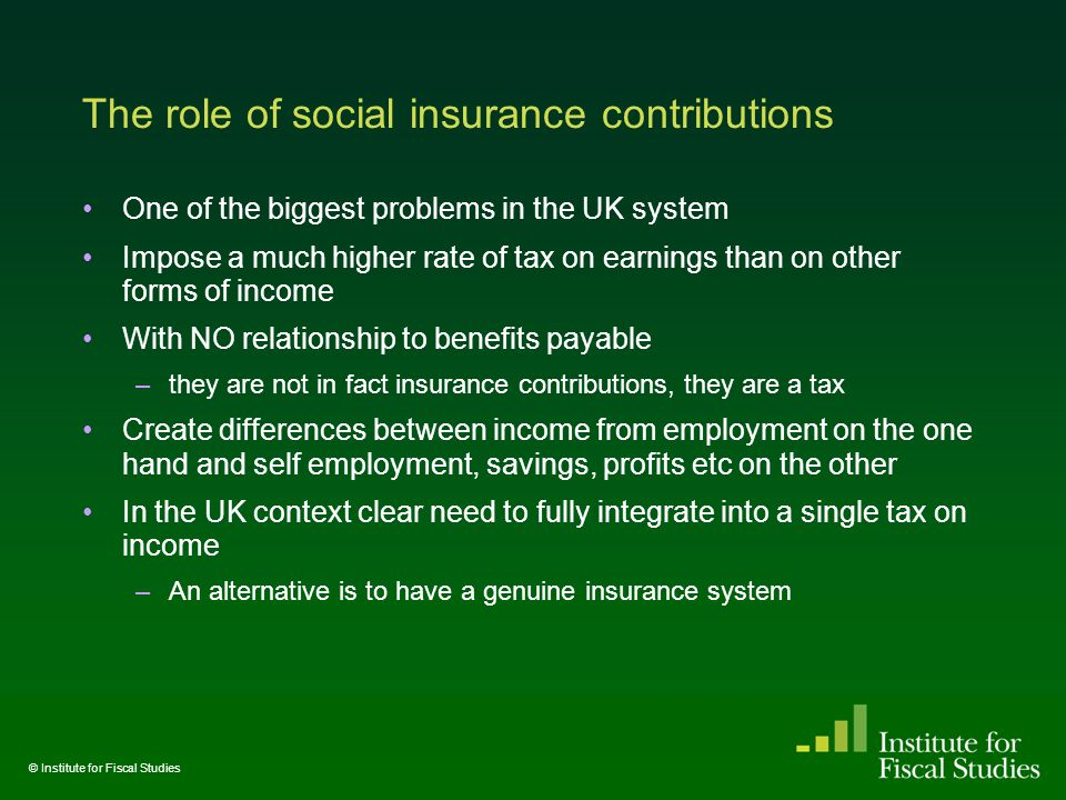 The role of social insurance contributions One of the biggest problems in the UK system Impose a much higher rate of tax on earnings than on other forms of income With NO relationship to benefits payable –they are not in fact insurance contributions, they are a tax Create differences between income from employment on the one hand and self employment, savings, profits etc on the other In the UK context clear need to fully integrate into a single tax on income –An alternative is to have a genuine insurance system © Institute for Fiscal Studies