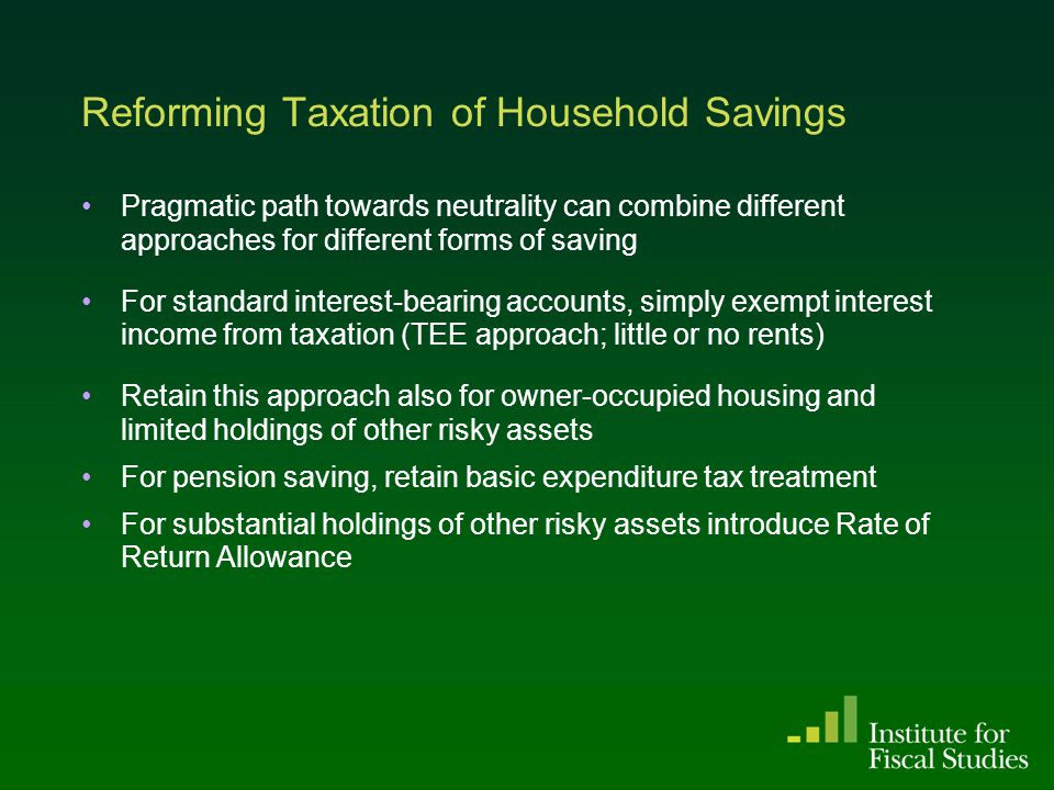 Reforming Taxation of Household Savings Pragmatic path towards neutrality can combine different approaches for different forms of saving For standard interest-bearing accounts, simply exempt interest income from taxation (TEE approach; little or no rents) Retain this approach also for owner-occupied housing and limited holdings of other risky assets For pension saving, retain basic expenditure tax treatment For substantial holdings of other risky assets introduce Rate of Return Allowance