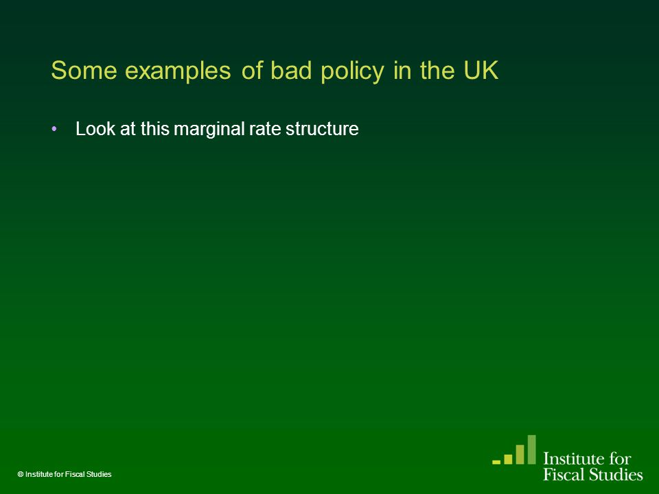 Some examples of bad policy in the UK Look at this marginal rate structure © Institute for Fiscal Studies