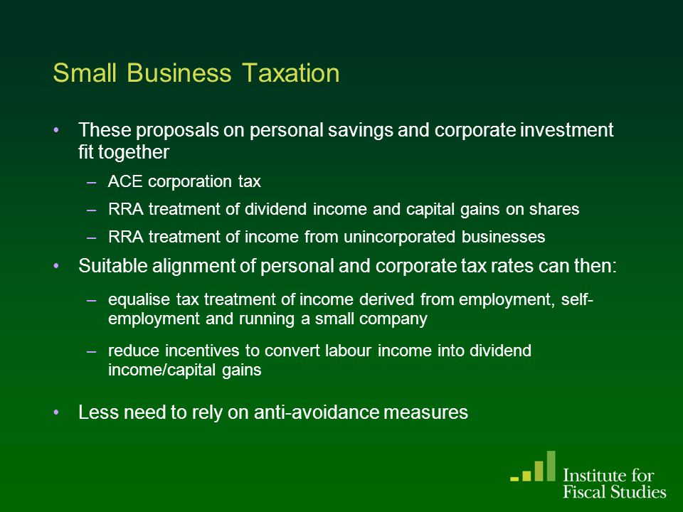Small Business Taxation These proposals on personal savings and corporate investment fit together –ACE corporation tax –RRA treatment of dividend income and capital gains on shares –RRA treatment of income from unincorporated businesses Suitable alignment of personal and corporate tax rates can then: –equalise tax treatment of income derived from employment, self- employment and running a small company –reduce incentives to convert labour income into dividend income/capital gains Less need to rely on anti-avoidance measures