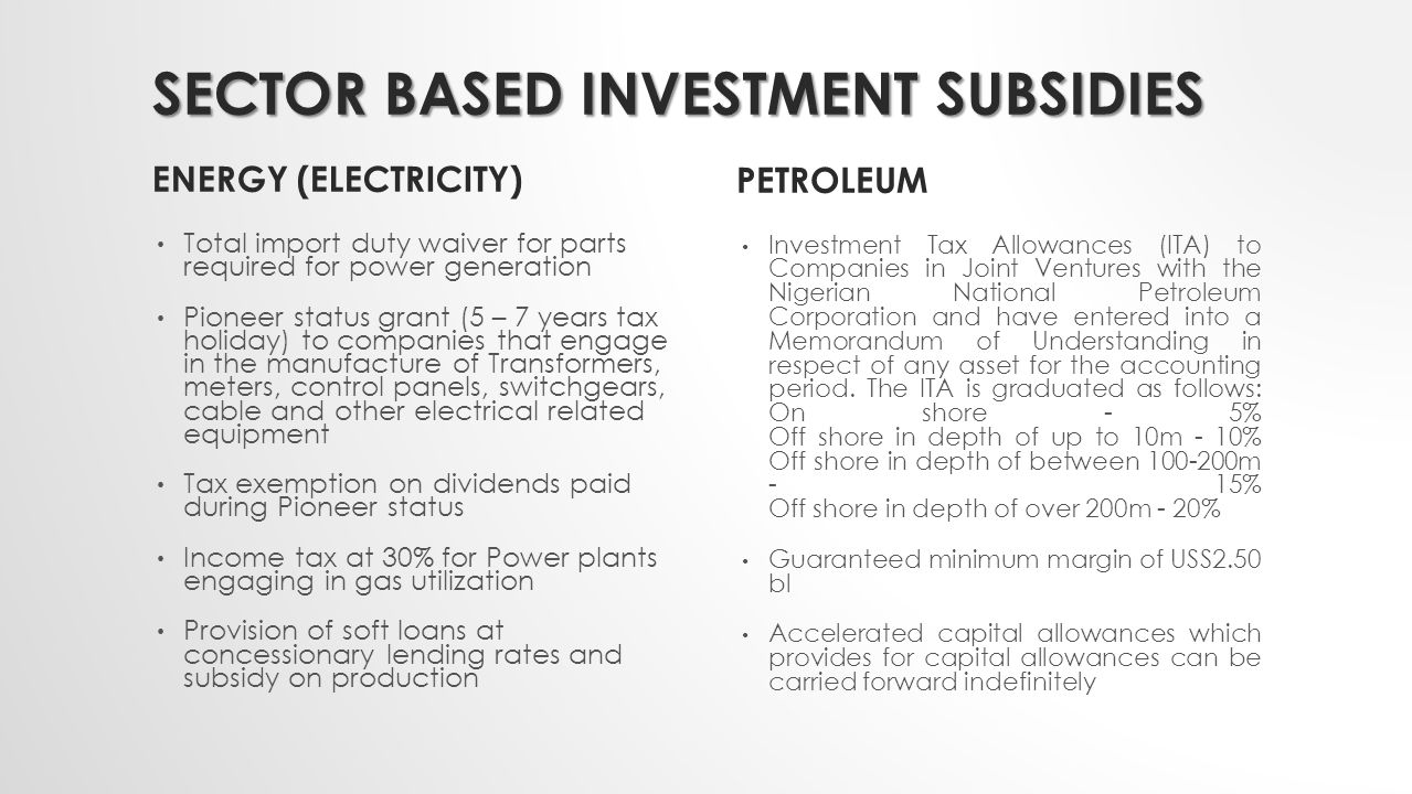 SECTOR BASED INVESTMENT SUBSIDIES ENERGY (ELECTRICITY) Total import duty waiver for parts required for power generation Pioneer status grant (5 – 7 years tax holiday) to companies that engage in the manufacture of Transformers, meters, control panels, switchgears, cable and other electrical related equipment Tax exemption on dividends paid during Pioneer status Income tax at 30% for Power plants engaging in gas utilization Provision of soft loans at concessionary lending rates and subsidy on production PETROLEUM Investment Tax Allowances (ITA) to Companies in Joint Ventures with the Nigerian National Petroleum Corporation and have entered into a Memorandum of Understanding in respect of any asset for the accounting period.