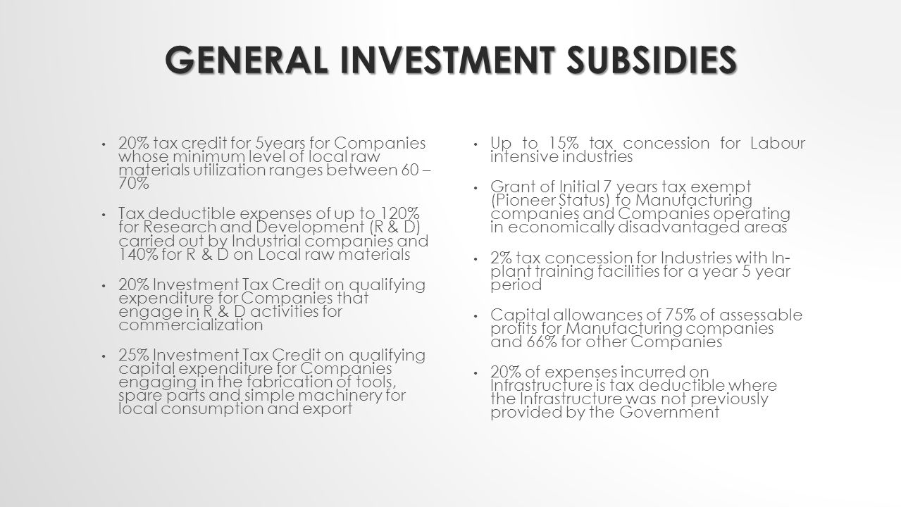 SECTOR BASED INVESTMENT SUBSIDIES MANUFACTURING INDUSTRIES 20% Income tax for Companies with less than N1Million turnover for the initial 5 year period Tax free on dividends for Companies with turnover of less than N1 million for the initial 5 years Dividends of companies engaged in Petrol chemical and Liquefied Natural Gas sub-sector are tax- exempt AGRO-ALLIED INDUSTRIES 100% Capital allowance (Zero restriction) 1% duty on all agricultural and agro-industrial machines and equipment.