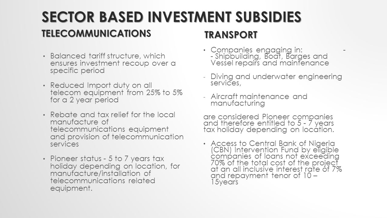SECTOR BASED INVESTMENT SUBSIDIES TELECOMMUNICATION TELECOMMUNICATIONS Balanced tariff structure, which ensures investment recoup over a specific period Reduced Import duty on all telecom equipment from 25% to 5% for a 2 year period Rebate and tax relief for the local manufacture of telecommunications equipment and provision of telecommunication services Pioneer status - 5 to 7 years tax holiday depending on location, for manufacture/installation of telecommunications related equipment.