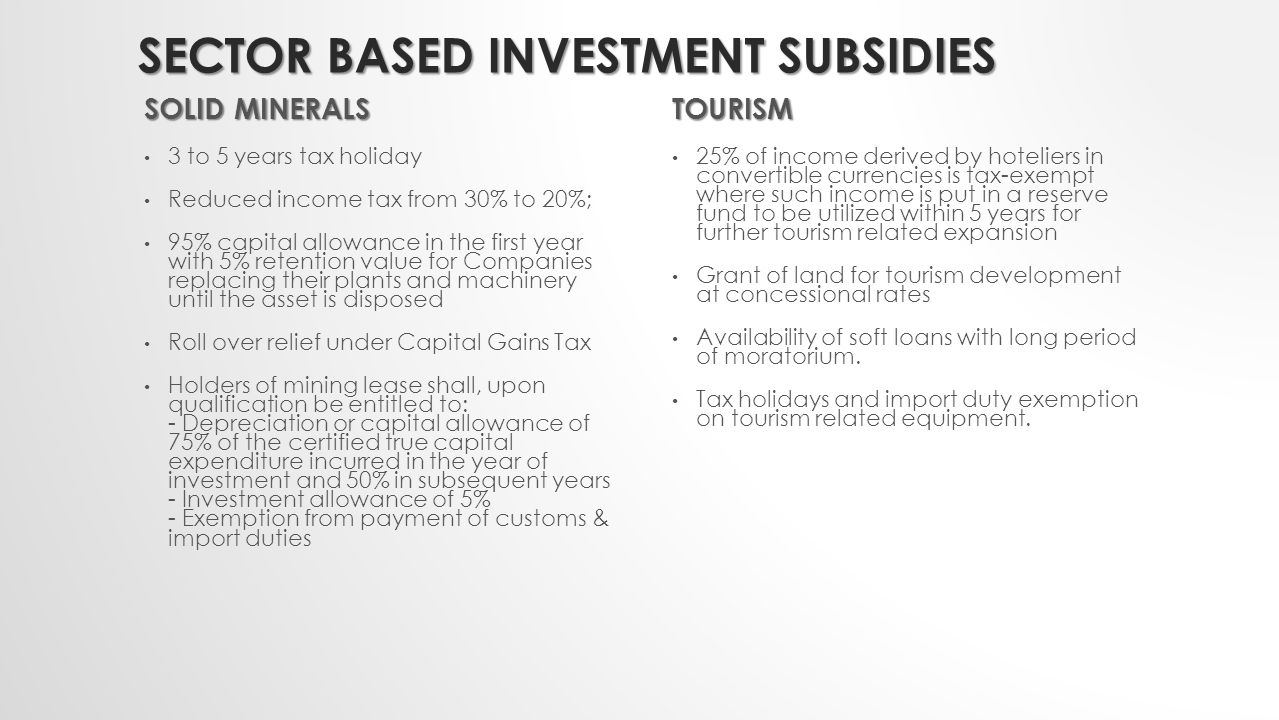 SECTOR BASED INVESTMENT SUBSIDIES GAS Subsidies granted in the Gas Industry vary and generally depend on the specific operation LIQUEFIED NATURAL GAS PROJECTS - Tax payable is 45% under the Petroleum Profits Tax (PPT) - Capital allowance at an annual rate of 33% for the first three years with 1% remaining in the books - 5% Investment tax credit GAS PRODUCTION PHASE/ GAS TRANSMISSION AND DISTRIBUTION - 30% Income tax payable - Capital allowance at the rate of 20% per annum in the first four years, 19% in the fifth year and the remaining 1% in the books - Tax holiday under Pioneer status GAS EXPLOITATION (UPSTREAM OPERATION) - Capital allowances, operating expenses and basis for assessment will be subjected to the provisions of the PPT Act and the revised Memorandum of Understanding (MOU).