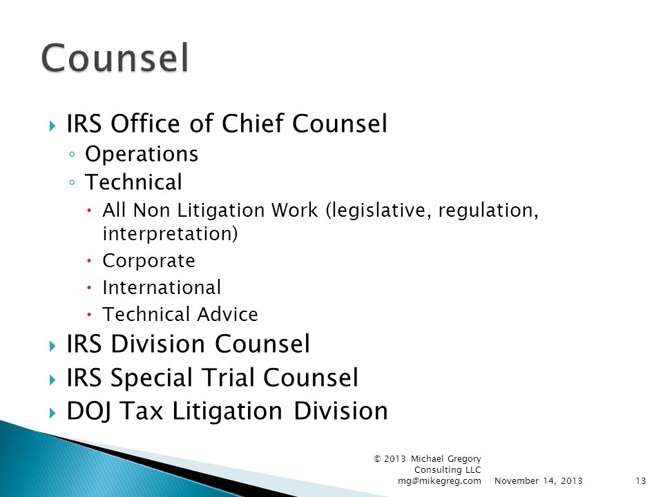 IRS Office of Chief Counsel ◦ Operations ◦ Technical  All Non Litigation Work (legislative, regulation, interpretation)  Corporate  International  Technical Advice  IRS Division Counsel  IRS Special Trial Counsel  DOJ Tax Litigation Division November 14, 2013 © 2013 Michael Gregory Consulting LLC mg@mikegreg.com13