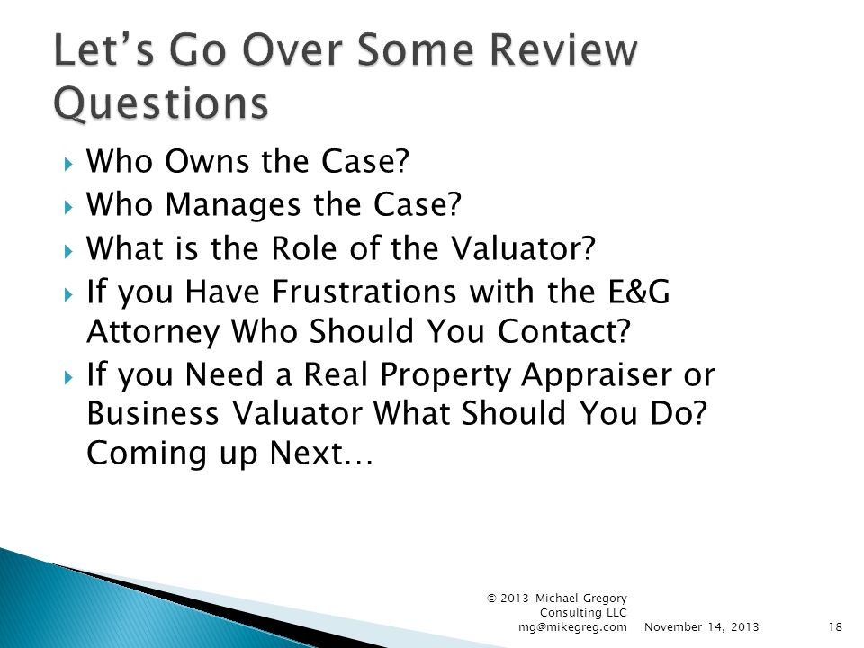  Who Owns the Case?  Who Manages the Case?  What is the Role of the Valuator?  If you Have Frustrations with the E&G Attorney Who Should You Conta