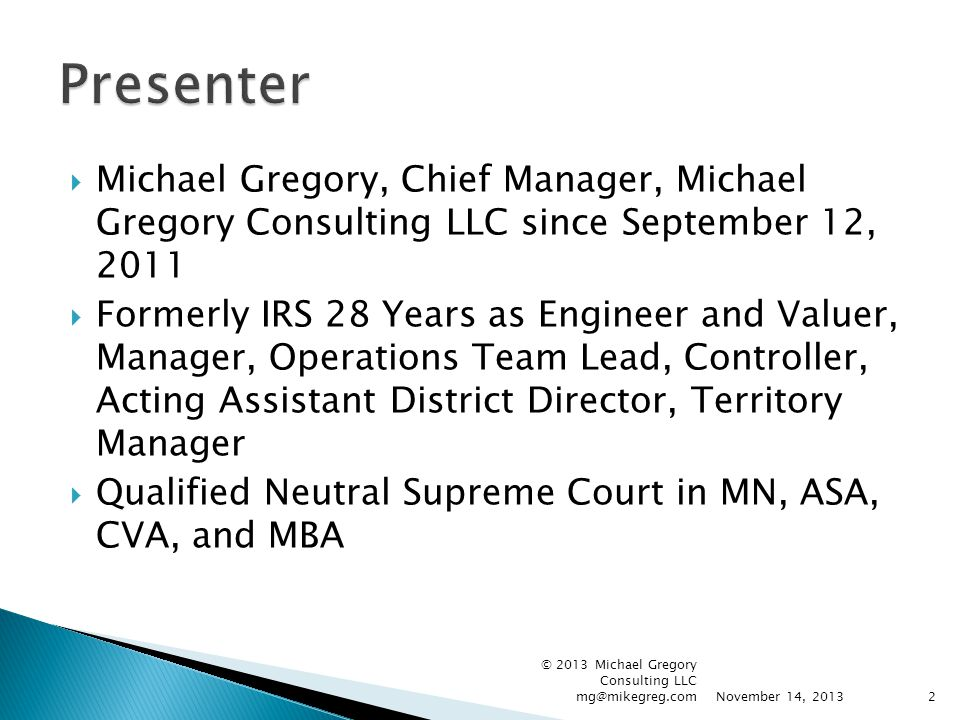 Michael Gregory, Chief Manager, Michael Gregory Consulting LLC since September 12, 2011  Formerly IRS 28 Years as Engineer and Valuer, Manager, Ope