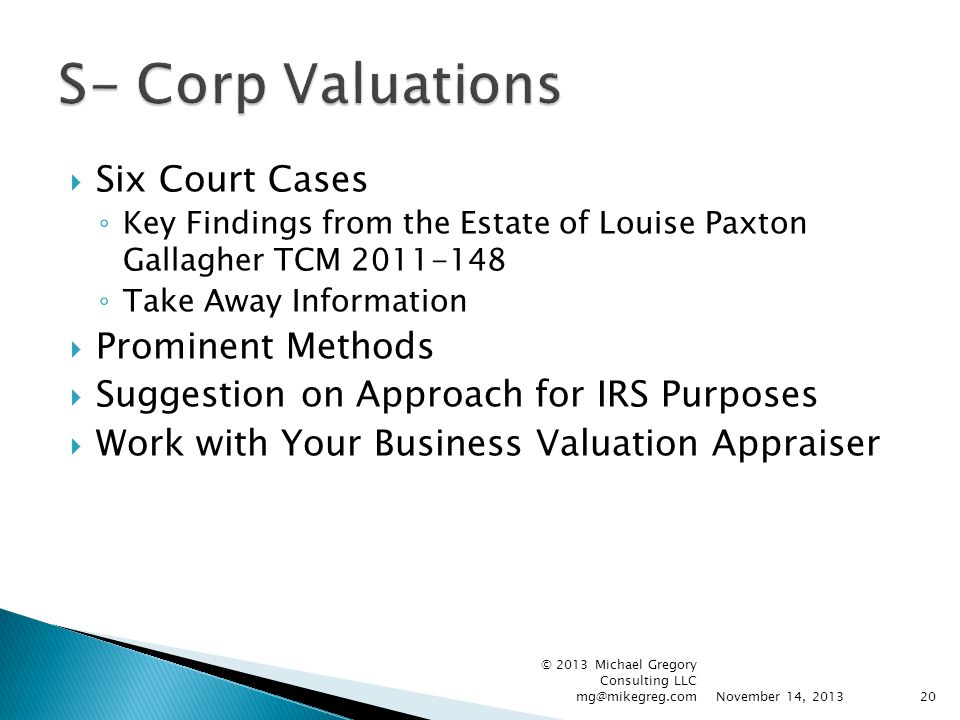 Six Court Cases ◦ Key Findings from the Estate of Louise Paxton Gallagher TCM 2011-148 ◦ Take Away Information  Prominent Methods  Suggestion on Approach for IRS Purposes  Work with Your Business Valuation Appraiser November 14, 2013 © 2013 Michael Gregory Consulting LLC mg@mikegreg.com20