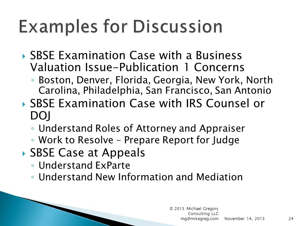  SBSE Examination Case with a Business Valuation Issue-Publication 1 Concerns ◦ Boston, Denver, Florida, Georgia, New York, North Carolina, Philadelphia, San Francisco, San Antonio  SBSE Examination Case with IRS Counsel or DOJ ◦ Understand Roles of Attorney and Appraiser ◦ Work to Resolve – Prepare Report for Judge  SBSE Case at Appeals ◦ Understand ExParte ◦ Understand New Information and Mediation November 14, 2013 © 2013 Michael Gregory Consulting LLC mg@mikegreg.com24