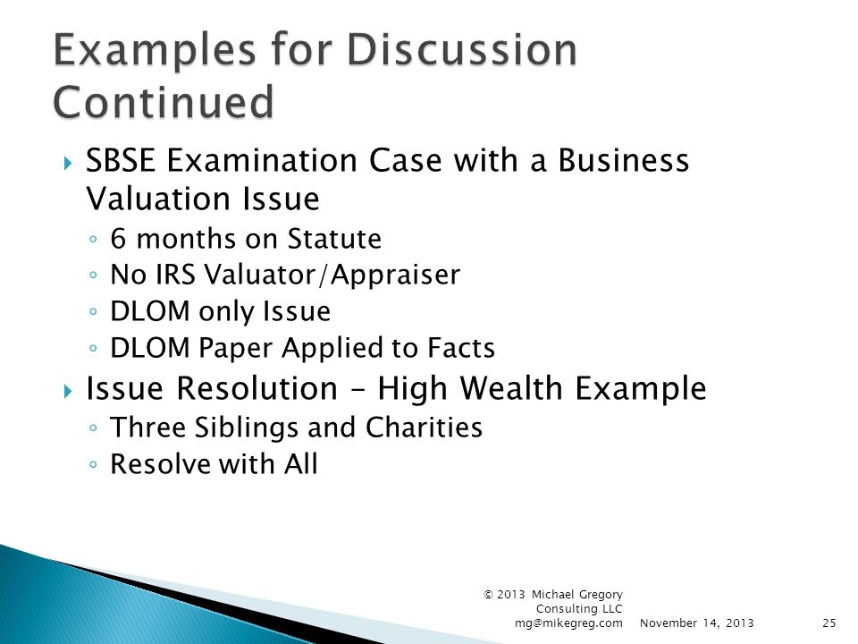  SBSE Examination Case with a Business Valuation Issue ◦ 6 months on Statute ◦ No IRS Valuator/Appraiser ◦ DLOM only Issue ◦ DLOM Paper Applied to Fa