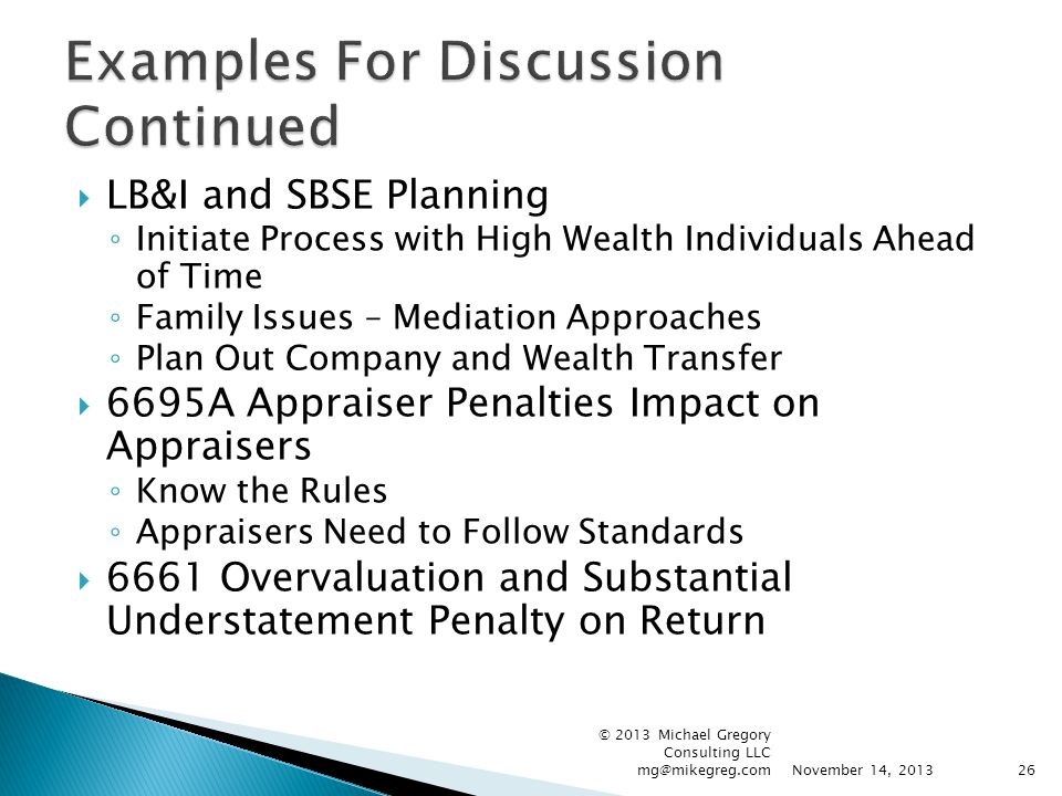  LB&I and SBSE Planning ◦ Initiate Process with High Wealth Individuals Ahead of Time ◦ Family Issues – Mediation Approaches ◦ Plan Out Company and Wealth Transfer  6695A Appraiser Penalties Impact on Appraisers ◦ Know the Rules ◦ Appraisers Need to Follow Standards  6661 Overvaluation and Substantial Understatement Penalty on Return November 14, 2013 © 2013 Michael Gregory Consulting LLC mg@mikegreg.com26