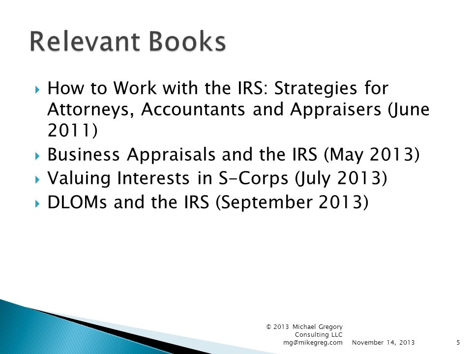  How to Work with the IRS: Strategies for Attorneys, Accountants and Appraisers (June 2011)  Business Appraisals and the IRS (May 2013)  Valuing Interests in S-Corps (July 2013)  DLOMs and the IRS (September 2013) November 14, 2013 © 2013 Michael Gregory Consulting LLC mg@mikegreg.com5