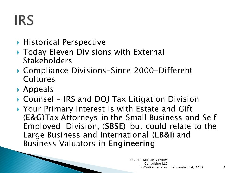  Historical Perspective  Today Eleven Divisions with External Stakeholders  Compliance Divisions-Since 2000-Different Cultures  Appeals  Counsel – IRS and DOJ Tax Litigation Division  Your Primary Interest is with Estate and Gift (E&G)Tax Attorneys in the Small Business and Self Employed Division, (SBSE) but could relate to the Large Business and International (LB&I) and Business Valuators in Engineering November 14, 2013 © 2013 Michael Gregory Consulting LLC mg@mikegreg.com7