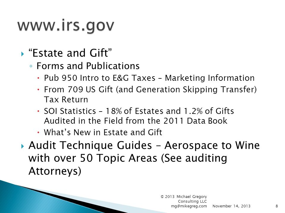  Estate and Gift ◦ Forms and Publications  Pub 950 Intro to E&G Taxes – Marketing Information  From 709 US Gift (and Generation Skipping Transfer) Tax Return  SOI Statistics – 18% of Estates and 1.2% of Gifts Audited in the Field from the 2011 Data Book  What's New in Estate and Gift  Audit Technique Guides – Aerospace to Wine with over 50 Topic Areas (See auditing Attorneys) November 14, 2013 © 2013 Michael Gregory Consulting LLC mg@mikegreg.com8