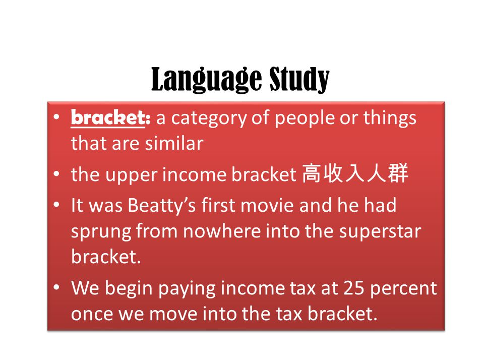 Language Study bracket: a category of people or things that are similar the upper income bracket 高收入人群 It was Beatty's first movie and he had sprung f