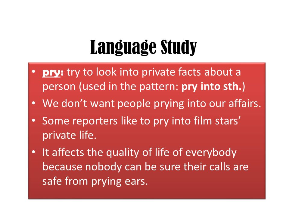 Language Study pry: try to look into private facts about a person (used in the pattern: pry into sth.) We don't want people prying into our affairs. S