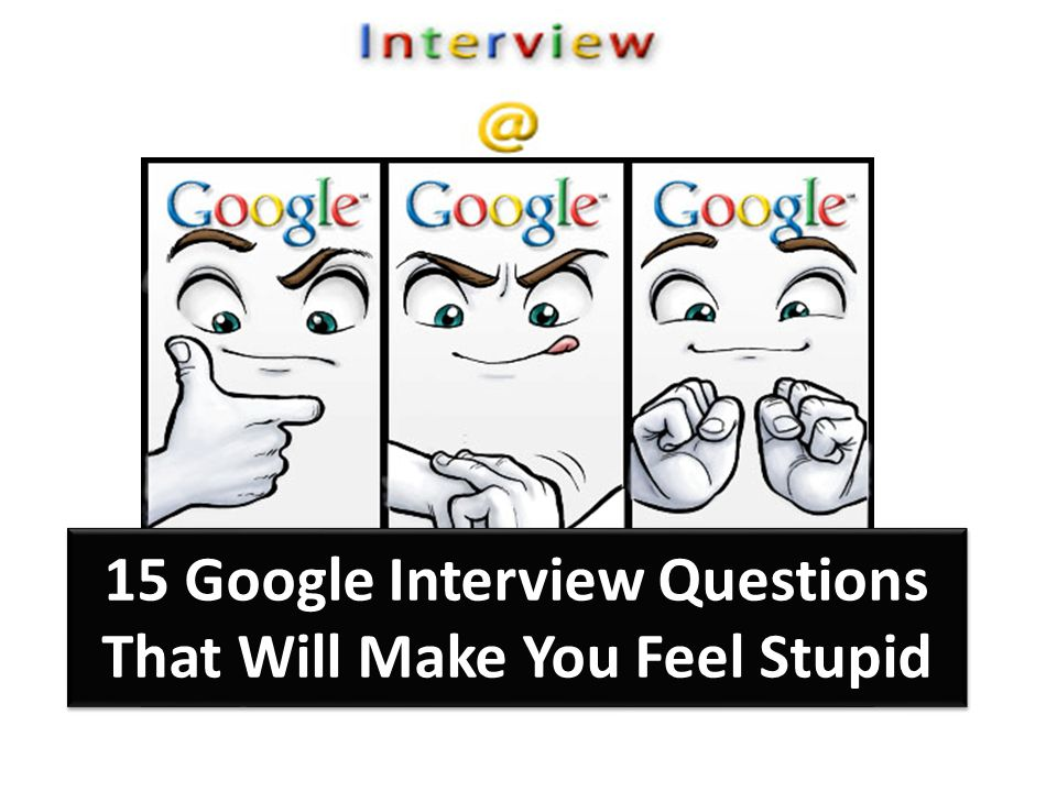 15 Google Interview Questions That Will Make You Feel Stupid