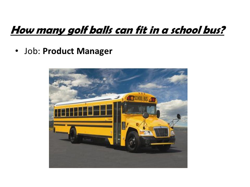 How many golf balls can fit in a school bus? Job: Product Manager