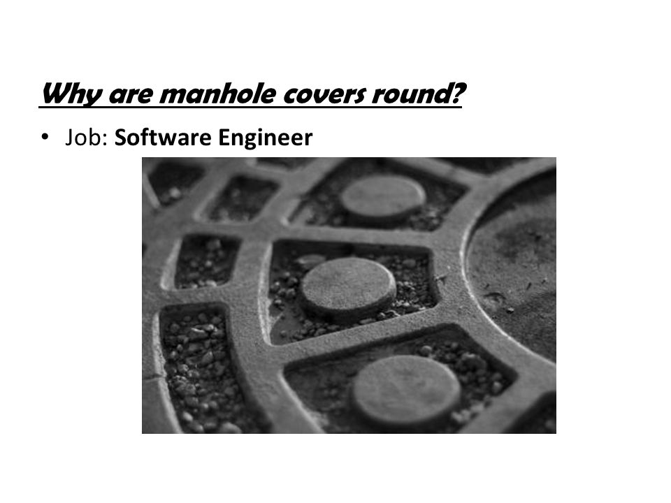 Why are manhole covers round? Job: Software Engineer