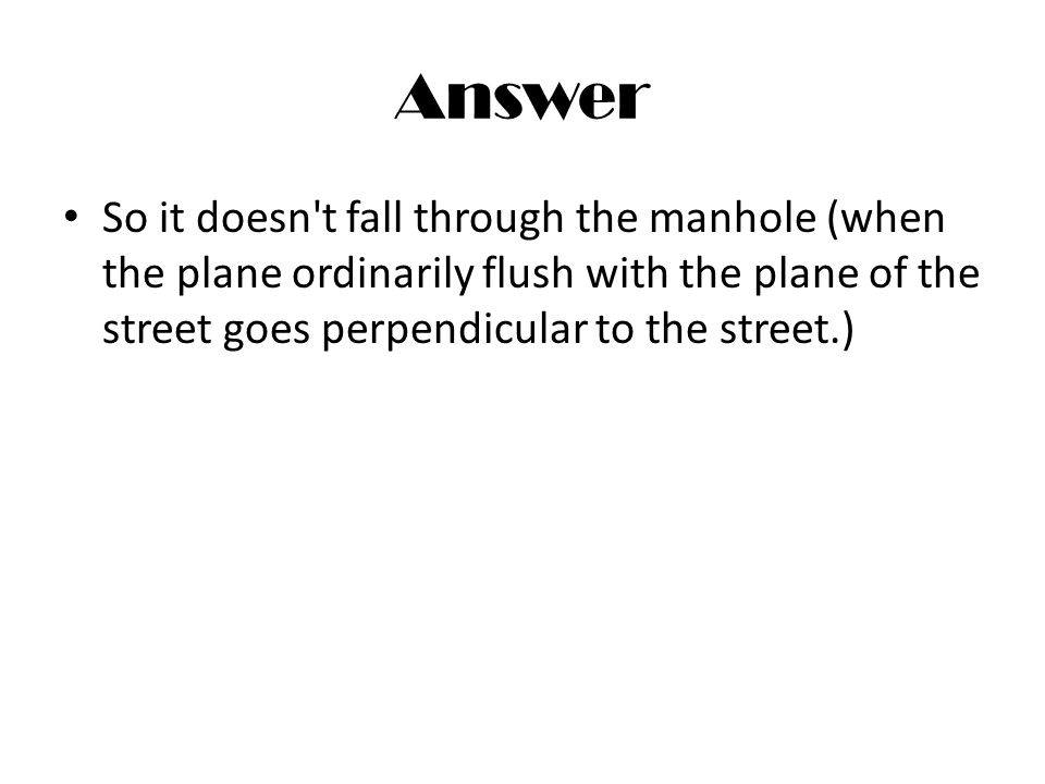 Answer So it doesn't fall through the manhole (when the plane ordinarily flush with the plane of the street goes perpendicular to the street.)