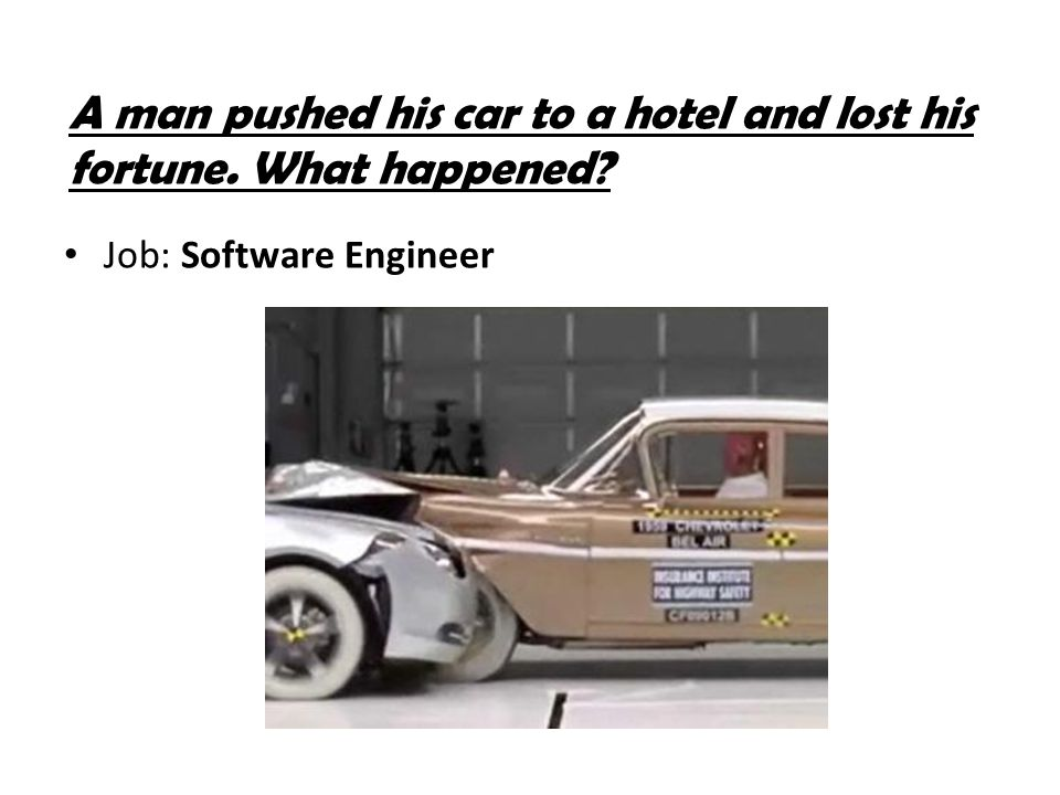 A man pushed his car to a hotel and lost his fortune. What happened? Job: Software Engineer