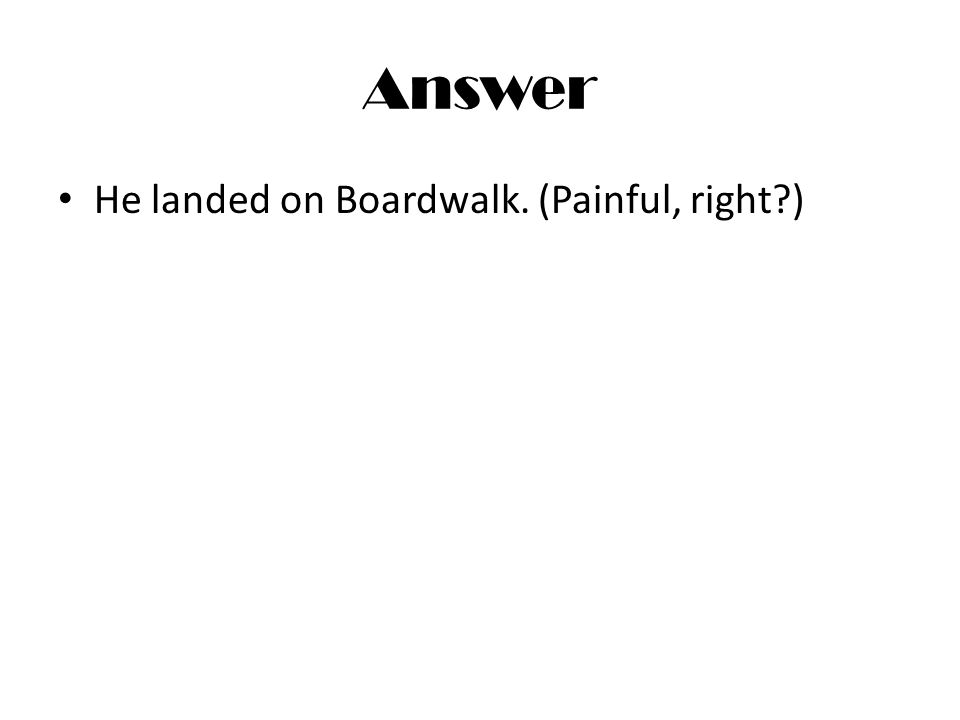 Answer He landed on Boardwalk. (Painful, right?)