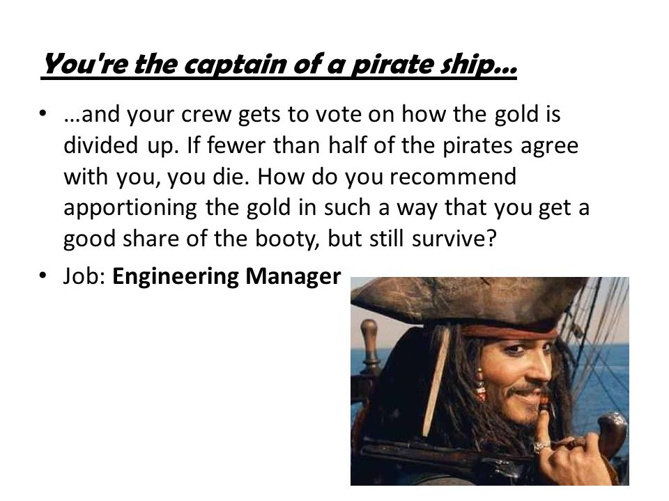 You're the captain of a pirate ship… …and your crew gets to vote on how the gold is divided up. If fewer than half of the pirates agree with you, you