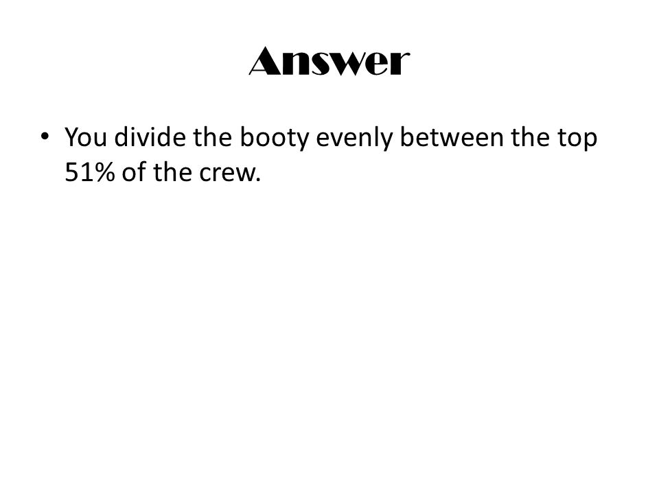 Answer You divide the booty evenly between the top 51% of the crew.