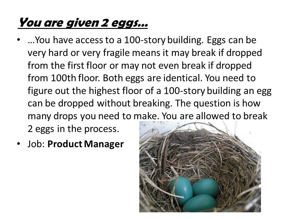 You are given 2 eggs… …You have access to a 100-story building. Eggs can be very hard or very fragile means it may break if dropped from the first flo