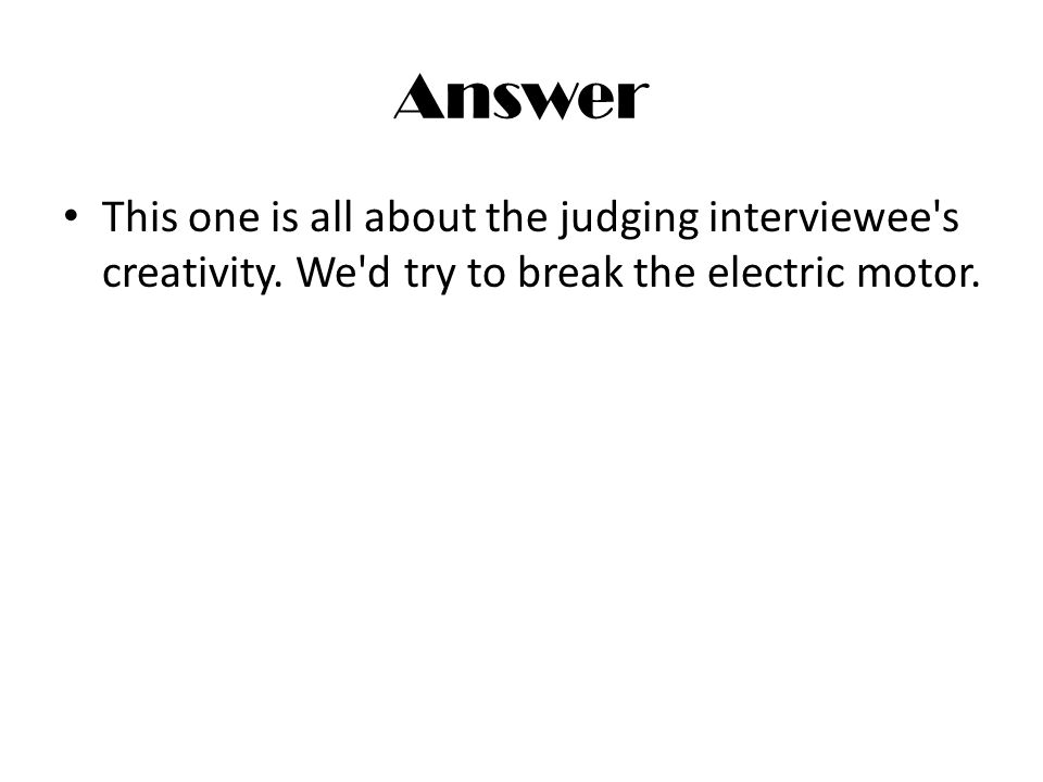 Answer This one is all about the judging interviewee's creativity. We'd try to break the electric motor.