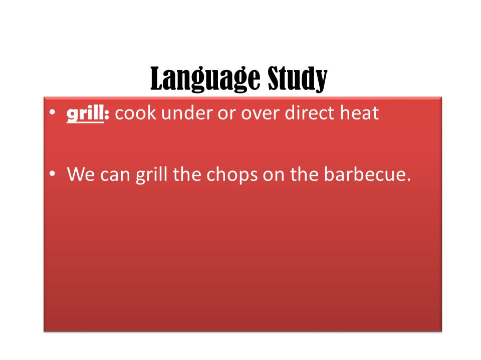 Language Study grill: cook under or over direct heat We can grill the chops on the barbecue. grill: cook under or over direct heat We can grill the ch