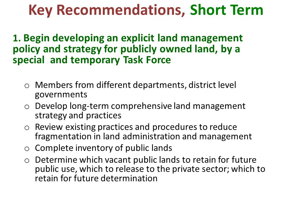 Key Recommendations, Short Term 1. Begin developing an explicit land management policy and strategy for publicly owned land, by a special and temporar