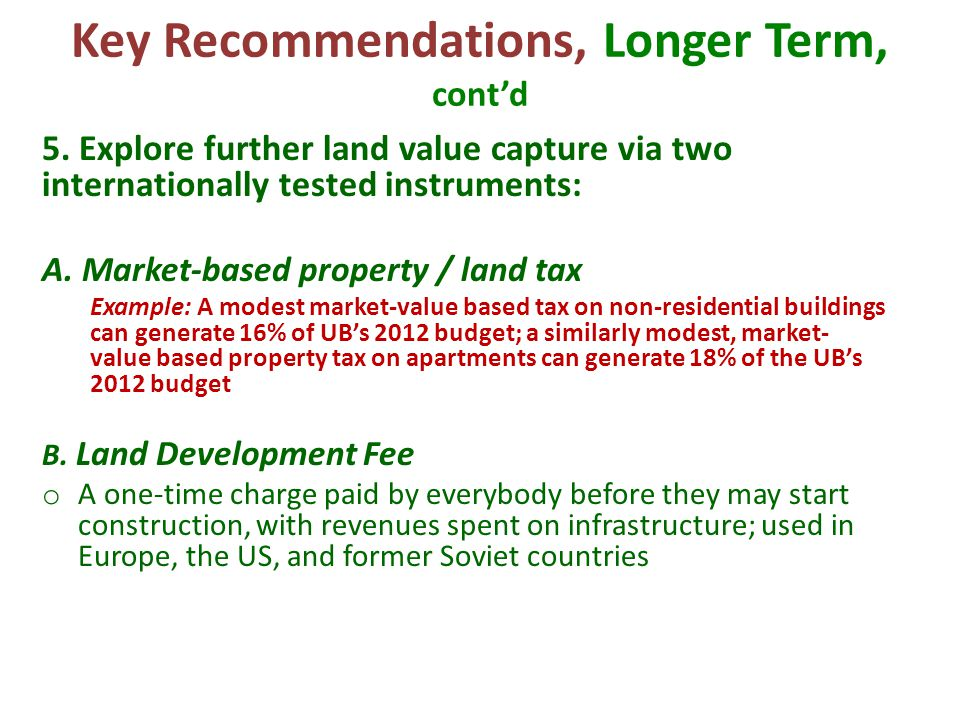 Key Recommendations, Longer Term, cont'd 5. Explore further land value capture via two internationally tested instruments: A. Market-based property /
