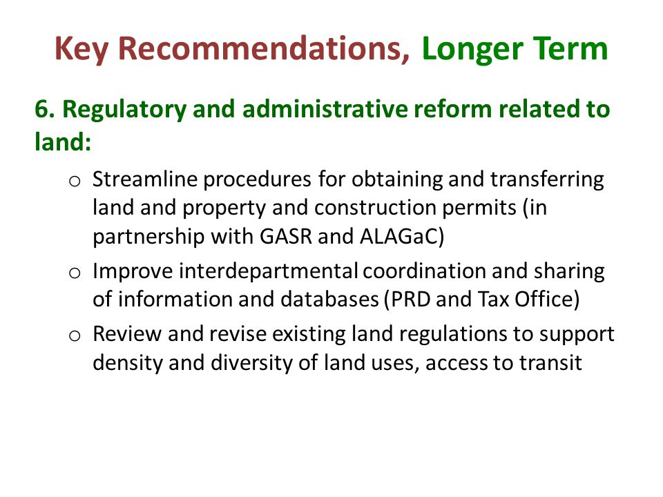 Key Recommendations, Longer Term 6. Regulatory and administrative reform related to land: o Streamline procedures for obtaining and transferring land