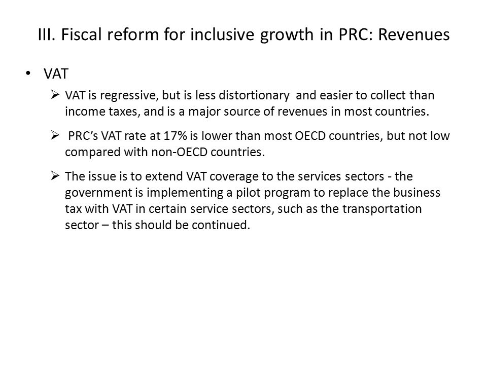 III. Fiscal reform for inclusive growth in PRC: Revenues VAT  VAT is regressive, but is less distortionary and easier to collect than income taxes, a