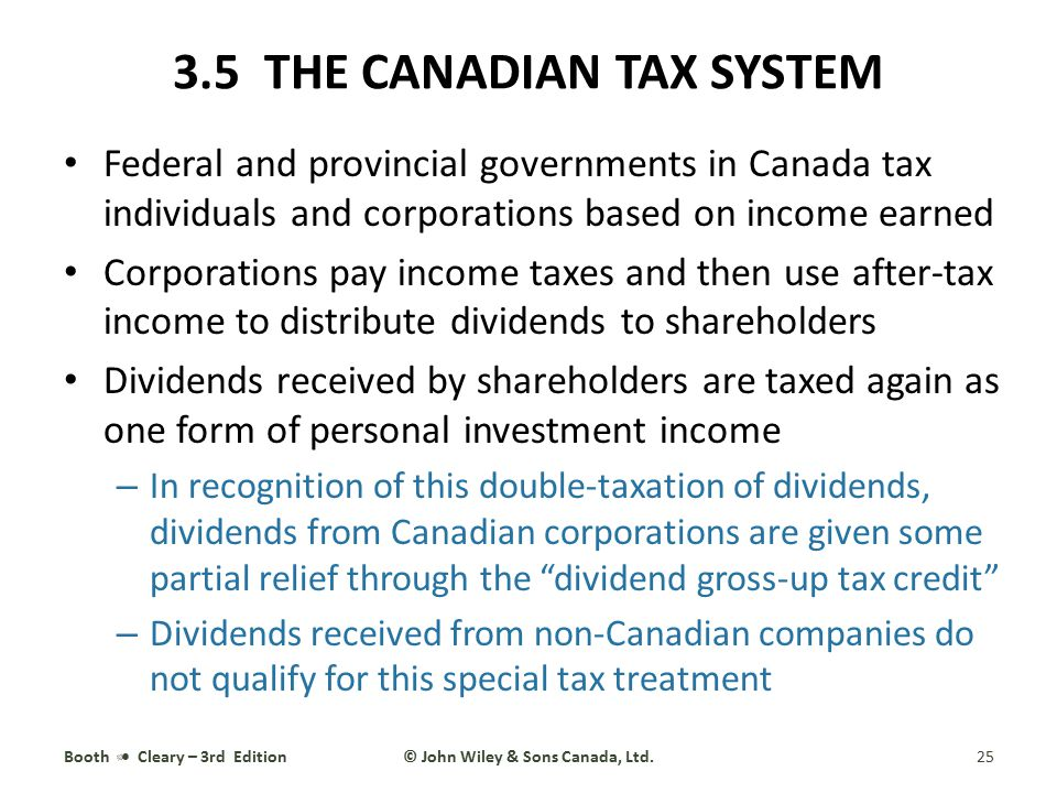3.5 THE CANADIAN TAX SYSTEM Federal and provincial governments in Canada tax individuals and corporations based on income earned Corporations pay inco