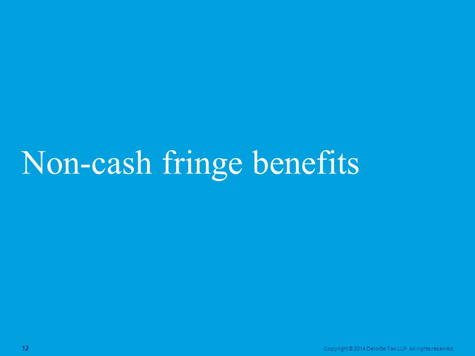 Copyright © 2014 Deloitte Tax LLP. All rights reserved. 12 Non-cash fringe benefits