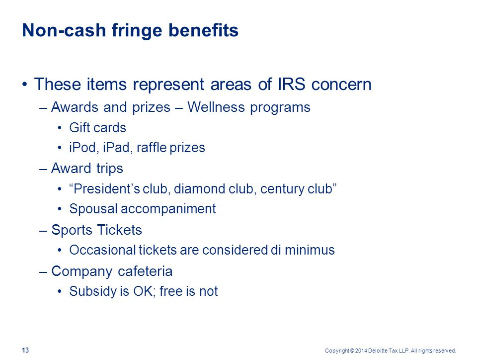 Copyright © 2014 Deloitte Tax LLP. All rights reserved. 13 These items represent areas of IRS concern –Awards and prizes – Wellness programs Gift card
