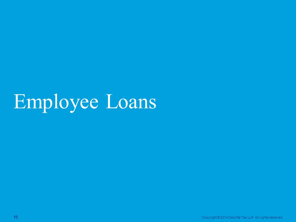 Copyright © 2014 Deloitte Tax LLP. All rights reserved. 15 Employee Loans