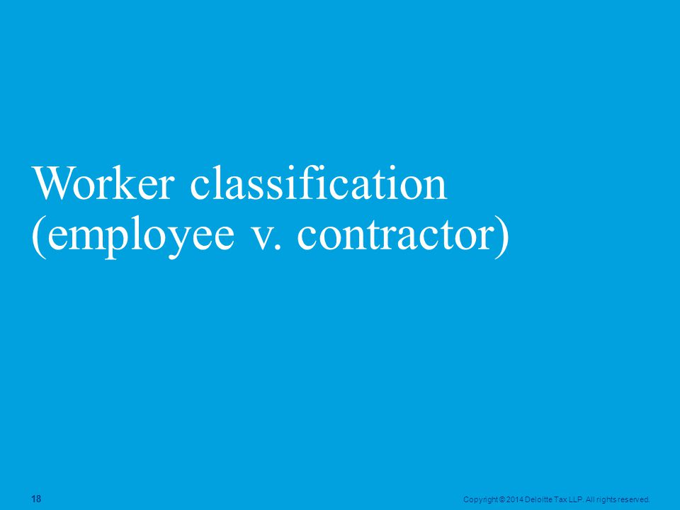 Copyright © 2014 Deloitte Tax LLP. All rights reserved. 18 Worker classification (employee v. contractor)