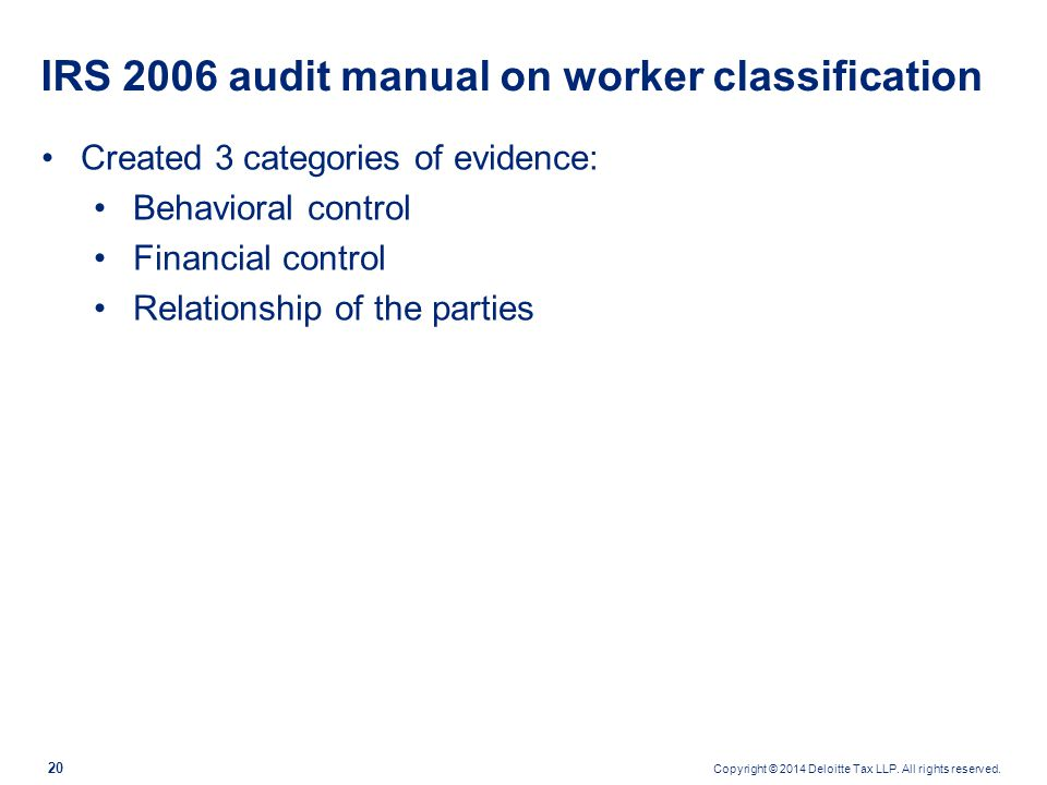 Copyright © 2014 Deloitte Tax LLP. All rights reserved. 20 IRS 2006 audit manual on worker classification Created 3 categories of evidence: Behavioral