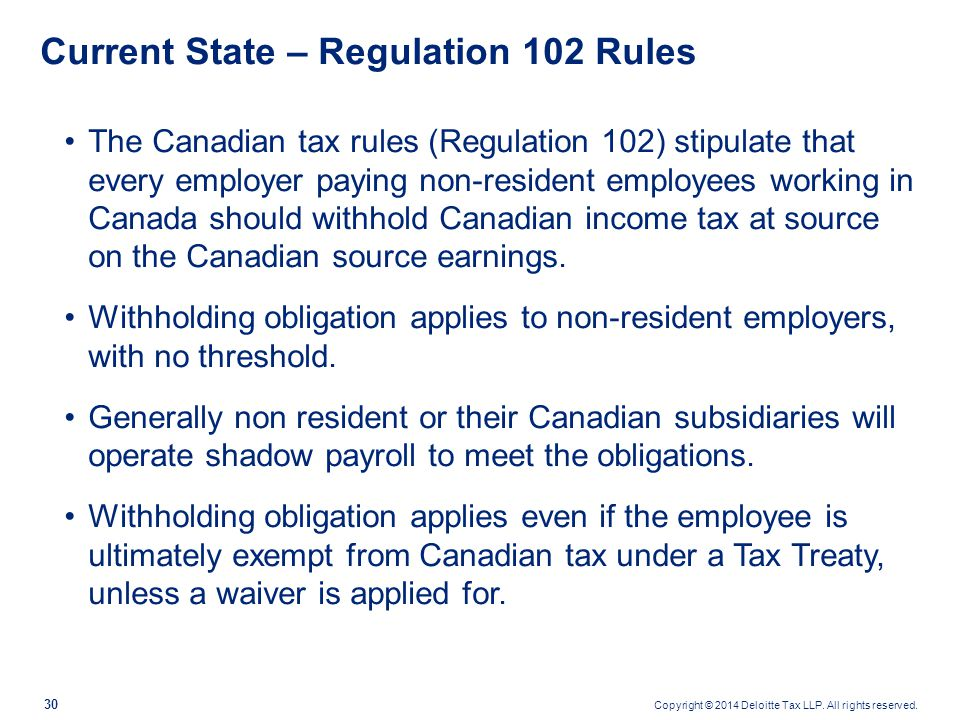 Copyright © 2014 Deloitte Tax LLP. All rights reserved. 30 Current State – Regulation 102 Rules The Canadian tax rules (Regulation 102) stipulate that