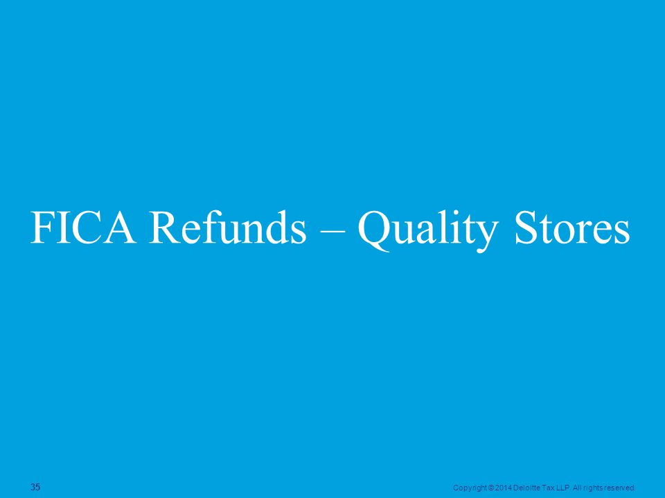 Copyright © 2014 Deloitte Tax LLP. All rights reserved. 35 FICA Refunds – Quality Stores
