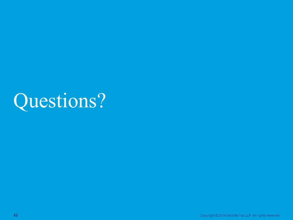 Copyright © 2014 Deloitte Tax LLP. All rights reserved. 42 Questions?