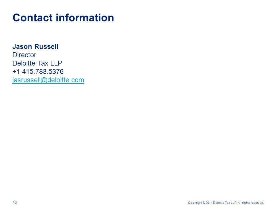 Copyright © 2014 Deloitte Tax LLP. All rights reserved. 43 Jason Russell Director Deloitte Tax LLP +1 415.783.5376 jasrussell@deloitte.com jasrussell@