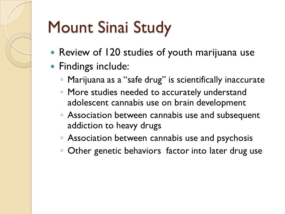 Mount Sinai Study Review of 120 studies of youth marijuana use Findings include: ◦ Marijuana as a safe drug is scientifically inaccurate ◦ More studies needed to accurately understand adolescent cannabis use on brain development ◦ Association between cannabis use and subsequent addiction to heavy drugs ◦ Association between cannabis use and psychosis ◦ Other genetic behaviors factor into later drug use