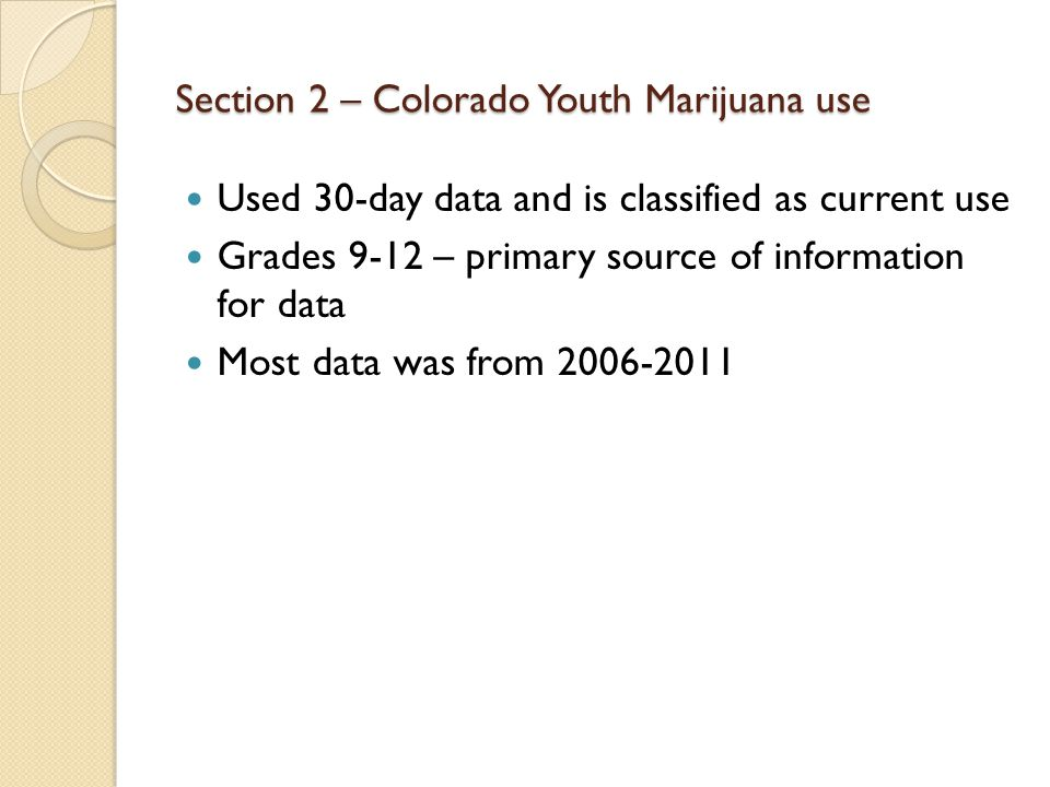 Section 2 – Colorado Youth Marijuana use Used 30-day data and is classified as current use Grades 9-12 – primary source of information for data Most data was from 2006-2011