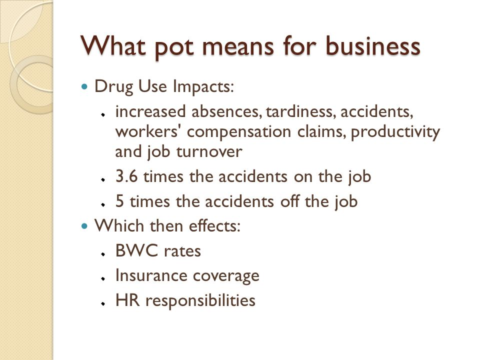 What pot means for business Drug Use Impacts: increased absences, tardiness, accidents, workers compensation claims, productivity and job turnover 3.6 times the accidents on the job 5 times the accidents off the job Which then effects: BWC rates Insurance coverage HR responsibilities