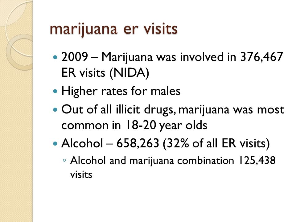marijuana er visits 2009 – Marijuana was involved in 376,467 ER visits (NIDA) Higher rates for males Out of all illicit drugs, marijuana was most common in 18-20 year olds Alcohol – 658,263 (32% of all ER visits) ◦ Alcohol and marijuana combination 125,438 visits